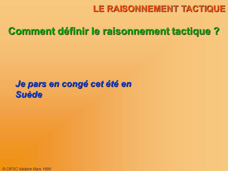 © CIFSC Valabre Mars 1998 LE RAISONNEMENT TACTIQUE Comment définir le raisonnement tactique ? Je pars en congé cet été en Suède