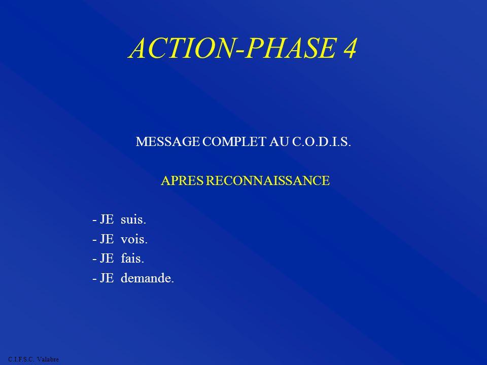 C.I.F.S.C. Valabre ACTION-PHASE 4 MESSAGE COMPLET AU C.O.D.I.S. APRES RECONNAISSANCE - JE suis. - JE vois. - JE fais. - JE demande.