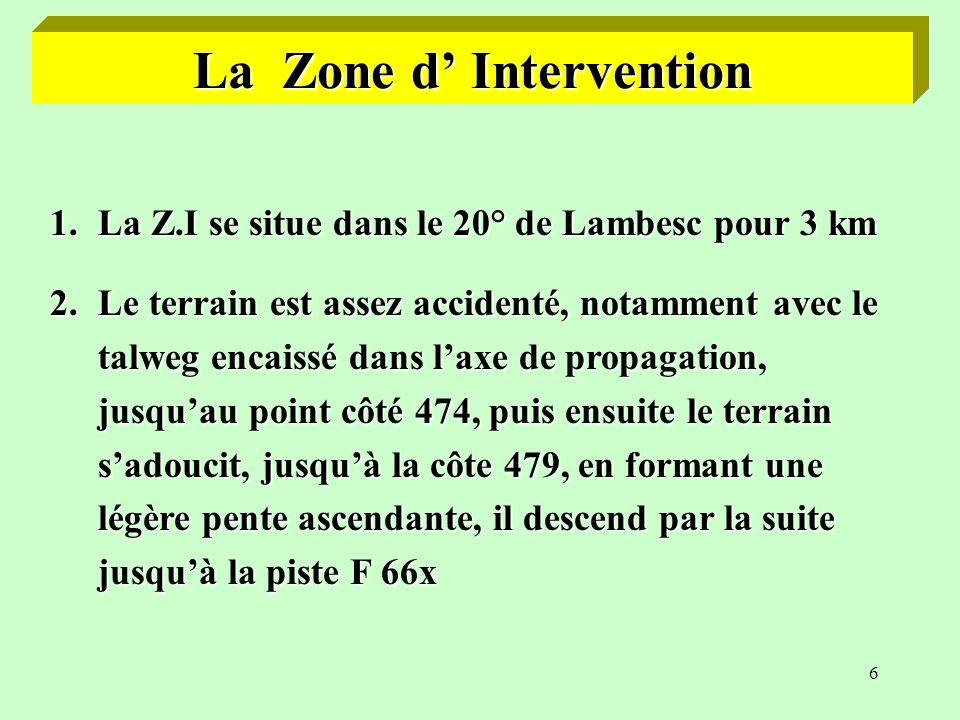 6 La Zone d Intervention 1.La Z.I se situe dans le 20° de Lambesc pour 3 km 2.Le terrain est assez accidenté, notamment avec le talweg encaissé dans laxe de propagation, jusquau point côté 474, puis ensuite le terrain sadoucit, jusquà la côte 479, en formant une légère pente ascendante, il descend par la suite jusquà la piste F 66x