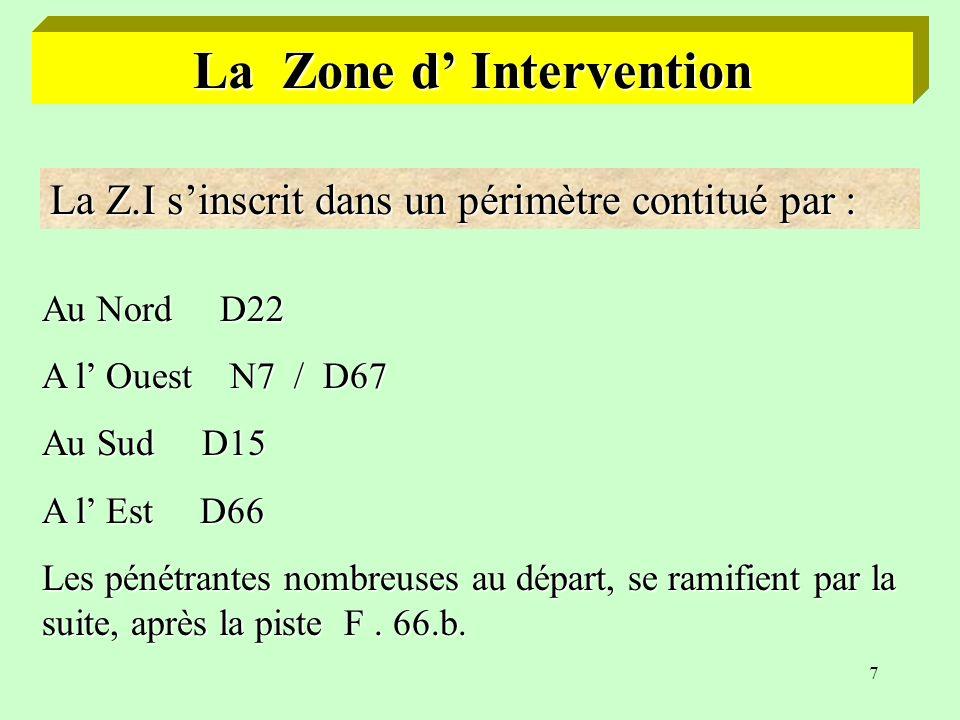 7 La Zone d Intervention La Z.I sinscrit dans un périmètre contitué par : Au Nord D22 A l Ouest N7 / D67 Au Sud D15 A l Est D66 Les pénétrantes nombreuses au départ, se ramifient par la suite, après la piste F.
