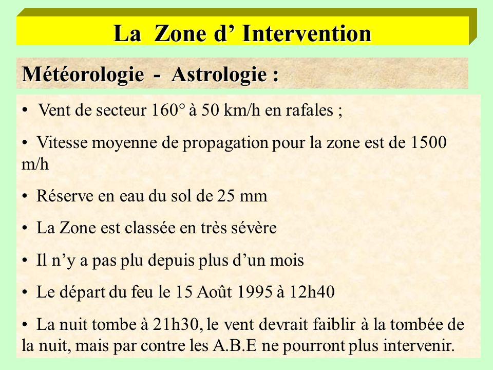 8 La Zone d Intervention Météorologie - Astrologie : Vent de secteur 160° à 50 km/h en rafales ; Vitesse moyenne de propagation pour la zone est de 1500 m/h Réserve en eau du sol de 25 mm La Zone est classée en très sévère Il ny a pas plu depuis plus dun mois Le départ du feu le 15 Août 1995 à 12h40 La nuit tombe à 21h30, le vent devrait faiblir à la tombée de la nuit, mais par contre les A.B.E ne pourront plus intervenir.