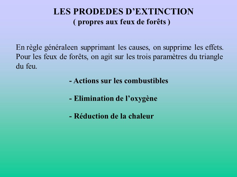 LES PRODEDES DEXTINCTION ( propres aux feux de forêts ) En règle généraleen supprimant les causes, on supprime les effets. Pour les feux de forêts, on