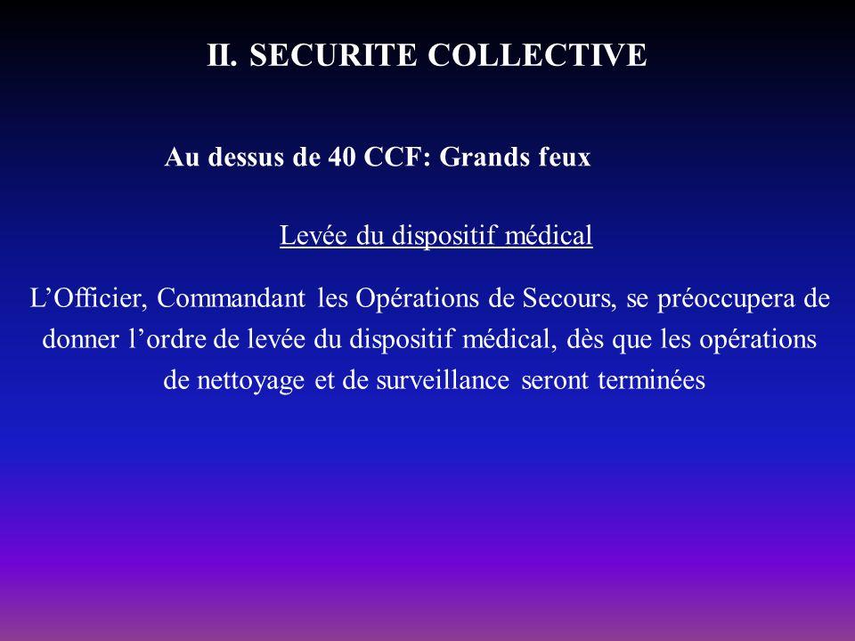 II. SECURITE COLLECTIVE Au dessus de 40 CCF: Grands feux Levée du dispositif médical LOfficier, Commandant les Opérations de Secours, se préoccupera d