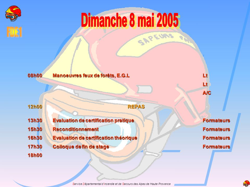 Service Départemental dIncendie et de Secours des Alpes de Haute Provence 08h00Manoeuvres feux de forêts, E.G.LLt LtA/C 12h00REPAS 13h30Evaluation de certification pratiqueFormateurs 15h30ReconditionnementFormateurs 16h30Evaluation de certification théoriqueFormateurs 17h30Colloque de fin de stageFormateurs 18h00