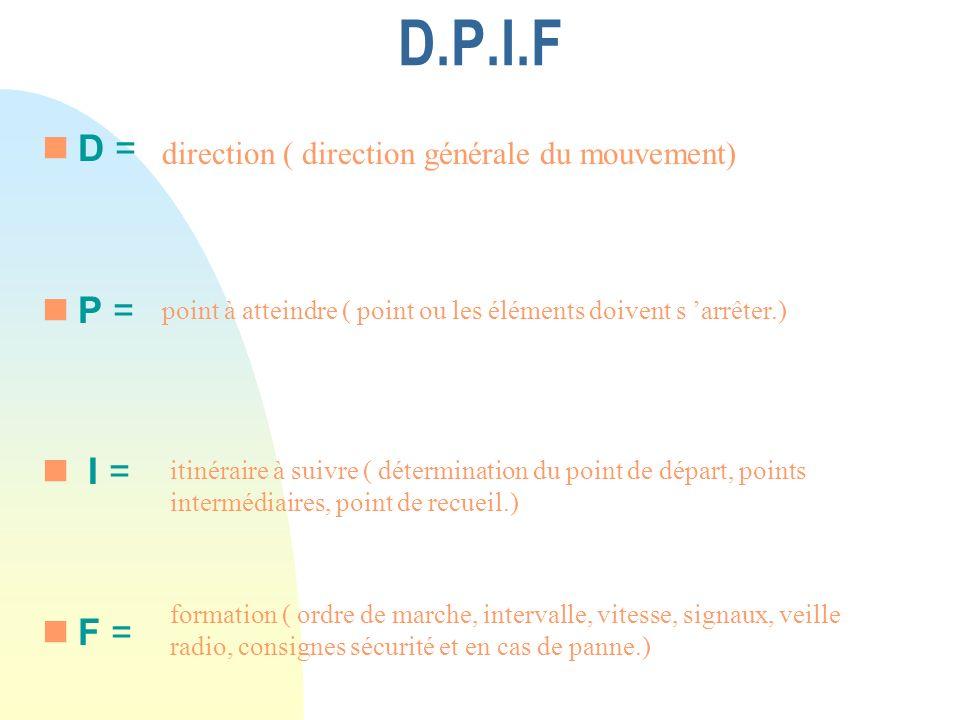 D.P.I.F nD nD = nP = n I = nF = direction ( direction générale du mouvement) itinéraire à suivre ( détermination du point de départ, points intermédiaires, point de recueil.) point à atteindre ( point ou les éléments doivent s arrêter.) formation ( ordre de marche, intervalle, vitesse, signaux, veille radio, consignes sécurité et en cas de panne.).