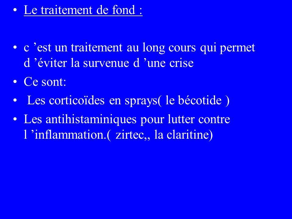 Le traitement de fond : c est un traitement au long cours qui permet d éviter la survenue d une crise Ce sont: Les corticoïdes en sprays( le bécotide
