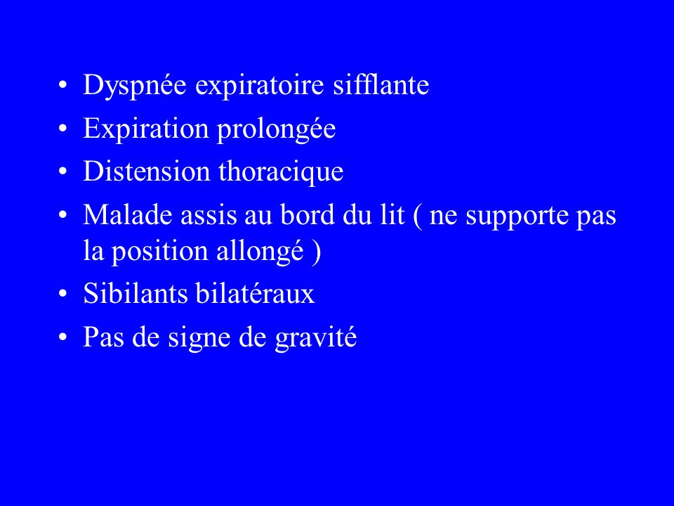 Dyspnée expiratoire sifflante Expiration prolongée Distension thoracique Malade assis au bord du lit ( ne supporte pas la position allongé ) Sibilants