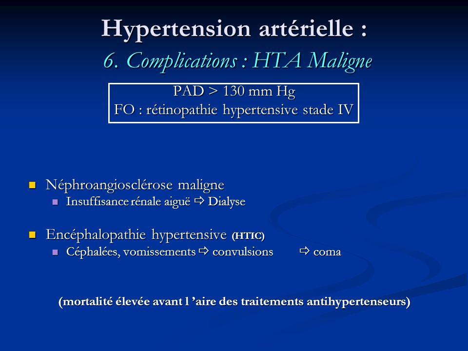 Hypertension artérielle : 6. Complications : HTA Maligne PAD > 130 mm Hg FO : rétinopathie hypertensive stade IV Néphroangiosclérose maligne Néphroang