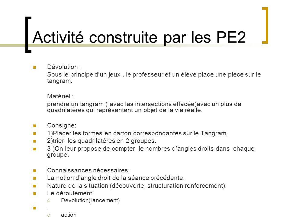 Activité construite par les PE2 Dévolution : Sous le principe dun jeux, le professeur et un élève place une pièce sur le tangram. Matériel : prendre u