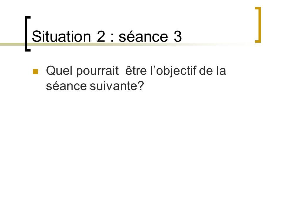 Situation 2 : séance 3 Quel pourrait être lobjectif de la séance suivante?