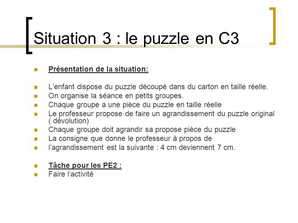Situation 3 : le puzzle en C3 Présentation de la situation: Lenfant dispose du puzzle découpé dans du carton en taille réelle. On organise la séance e