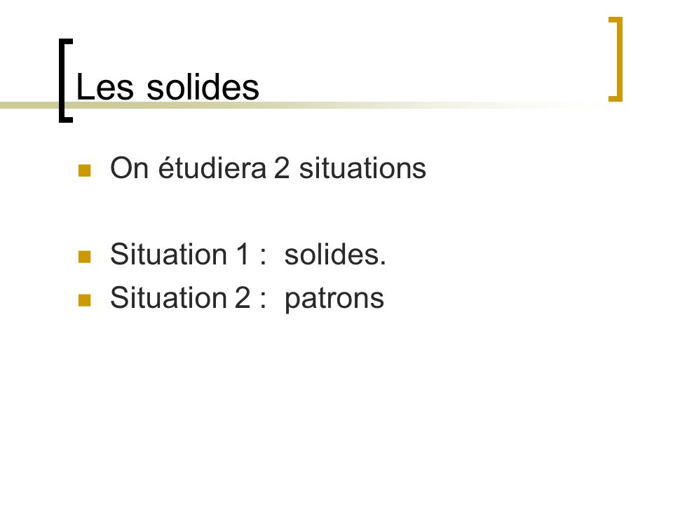 Les solides On étudiera 2 situations Situation 1 : solides. Situation 2 : patrons