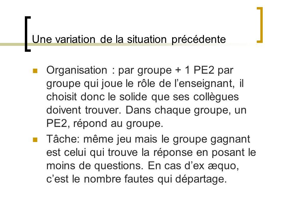Une variation de la situation précédente Organisation : par groupe + 1 PE2 par groupe qui joue le rôle de lenseignant, il choisit donc le solide que s
