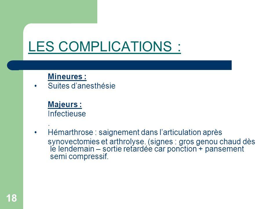 18 LES COMPLICATIONS : Mineures : Suites danesthésie Majeurs : Infectieuse. Hémarthrose : saignement dans larticulation après synovectomies et arthrol
