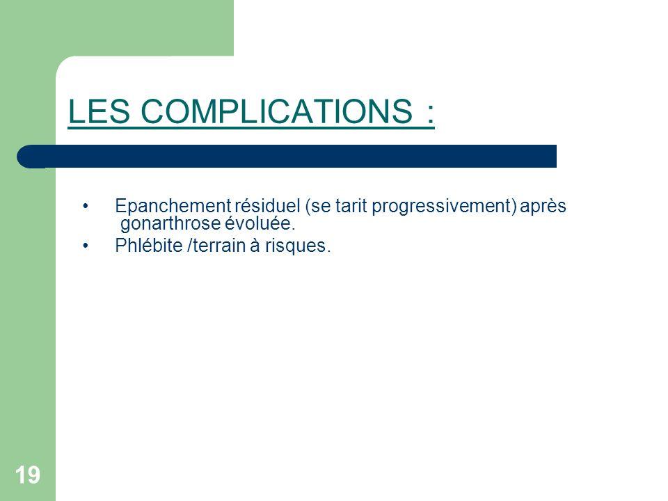 19 LES COMPLICATIONS : Epanchement résiduel (se tarit progressivement) après gonarthrose évoluée. Phlébite /terrain à risques.