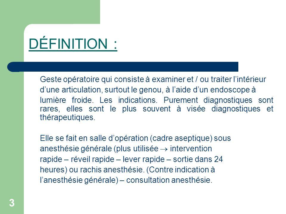 3 DÉFINITION : Geste opératoire qui consiste à examiner et / ou traiter lintérieur dune articulation, surtout le genou, à laide dun endoscope à lumièr