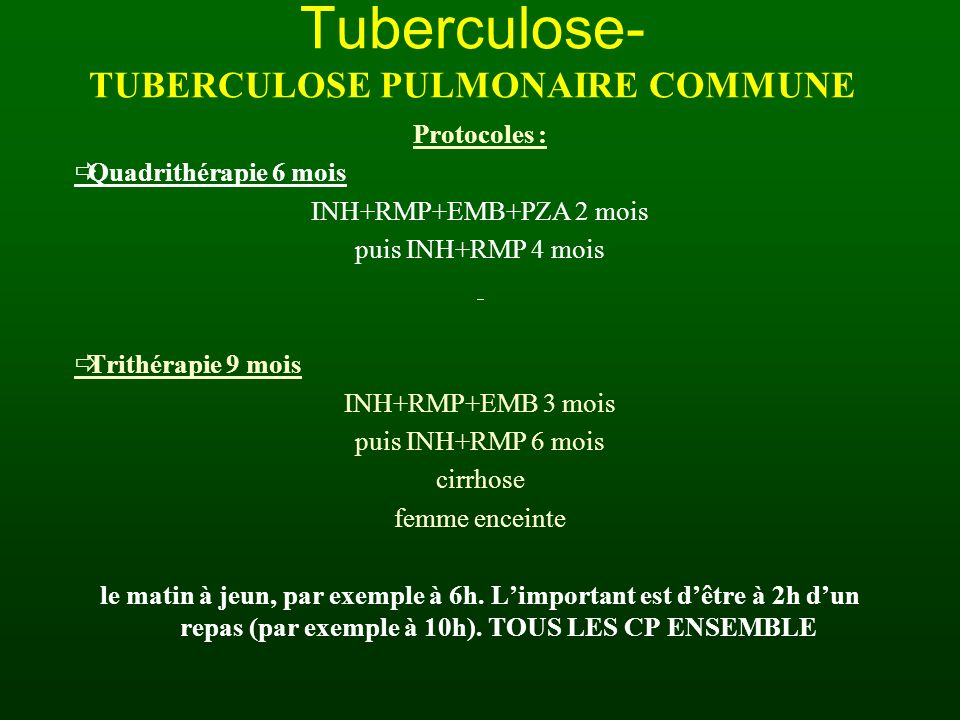 Tuberculose- TUBERCULOSE PULMONAIRE COMMUNE Protocoles : Quadrithérapie 6 mois INH+RMP+EMB+PZA 2 mois puis INH+RMP 4 mois Trithérapie 9 mois INH+RMP+E