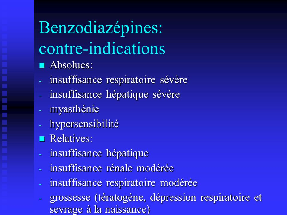 Benzodiazépines: contre-indications Absolues: Absolues: - insuffisance respiratoire sévère - insuffisance hépatique sévère - myasthénie - hypersensibi
