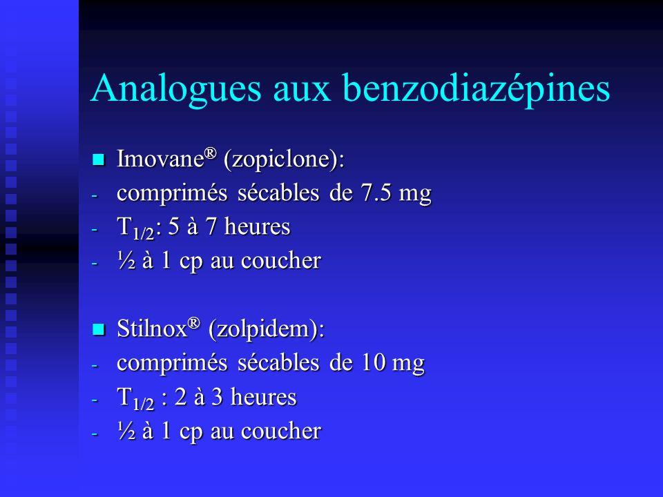 Analogues aux benzodiazépines Imovane ® (zopiclone): Imovane ® (zopiclone): - comprimés sécables de 7.5 mg - T 1/2 : 5 à 7 heures - ½ à 1 cp au coucher Stilnox ® (zolpidem): Stilnox ® (zolpidem): - comprimés sécables de 10 mg - T 1/2 : 2 à 3 heures - ½ à 1 cp au coucher