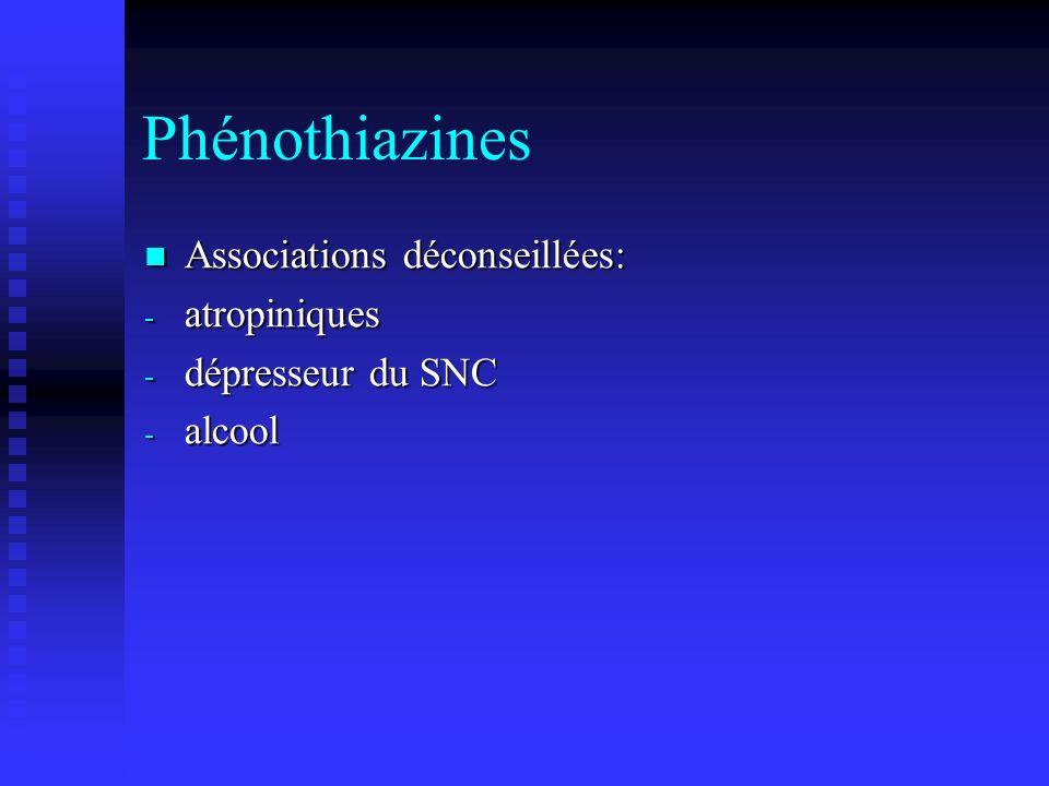 Phénothiazines Associations déconseillées: Associations déconseillées: - atropiniques - dépresseur du SNC - alcool
