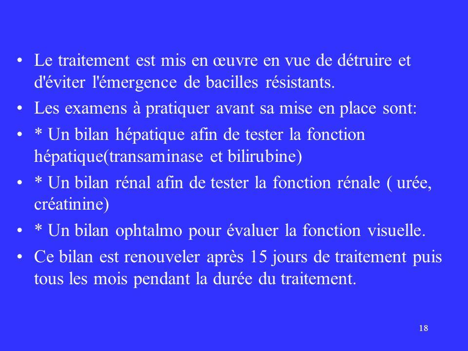 18 Le traitement est mis en œuvre en vue de détruire et d'éviter l'émergence de bacilles résistants. Les examens à pratiquer avant sa mise en place so