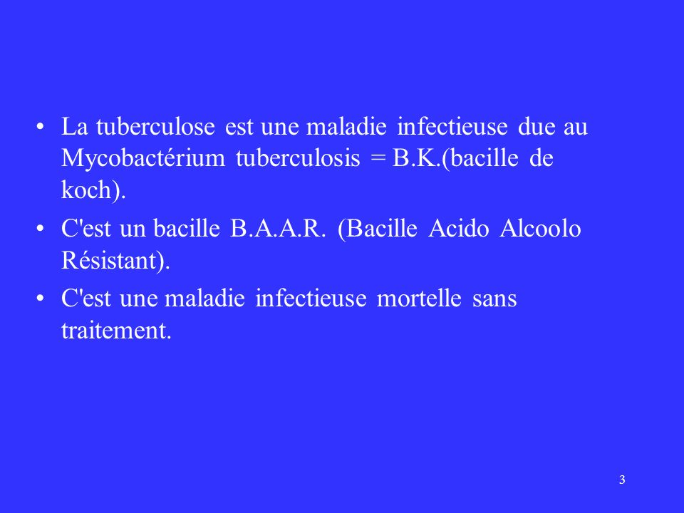 3 La tuberculose est une maladie infectieuse due au Mycobactérium tuberculosis = B.K.(bacille de koch). C'est un bacille B.A.A.R. (Bacille Acido Alcoo