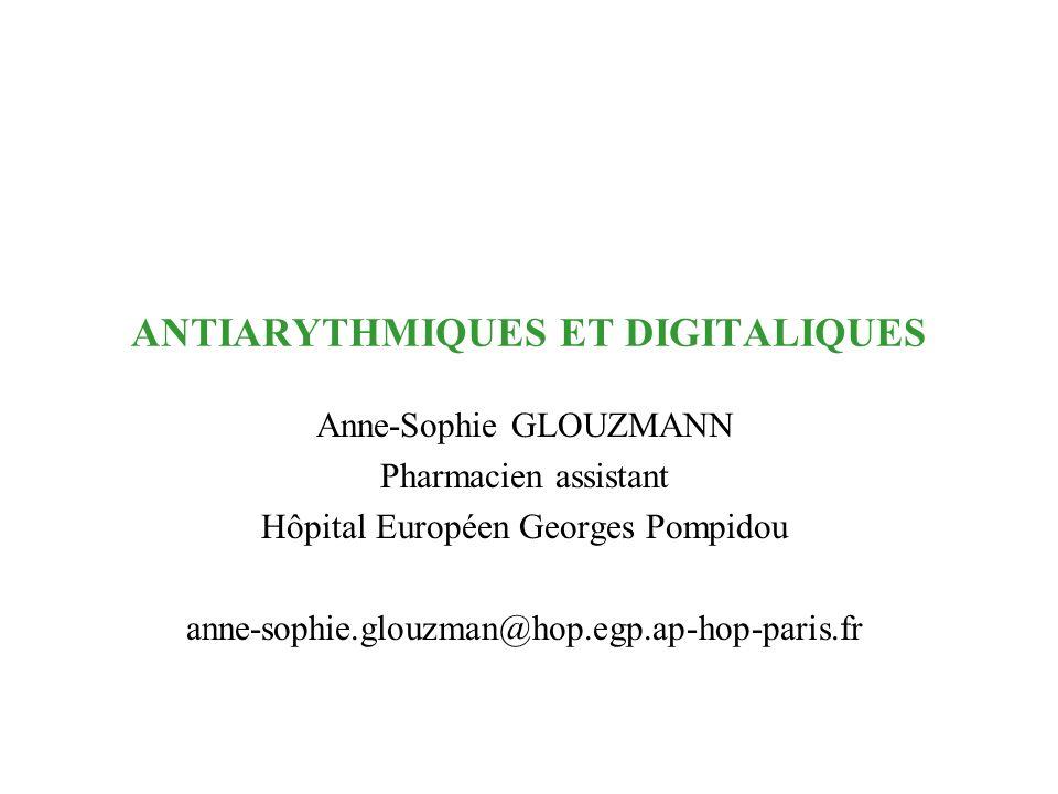 ANTIARYTHMIQUES ET DIGITALIQUES Anne-Sophie GLOUZMANN Pharmacien assistant Hôpital Européen Georges Pompidou anne-sophie.glouzman@hop.egp.ap-hop-paris
