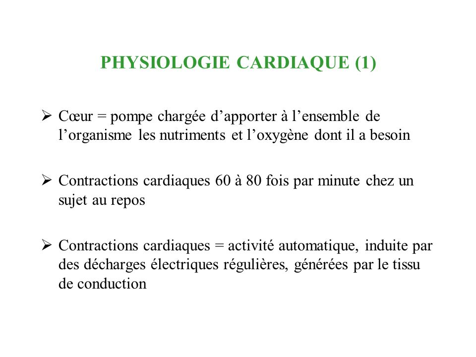 PHYSIOLOGIE CARDIAQUE (1) Cœur = pompe chargée dapporter à lensemble de lorganisme les nutriments et loxygène dont il a besoin Contractions cardiaques