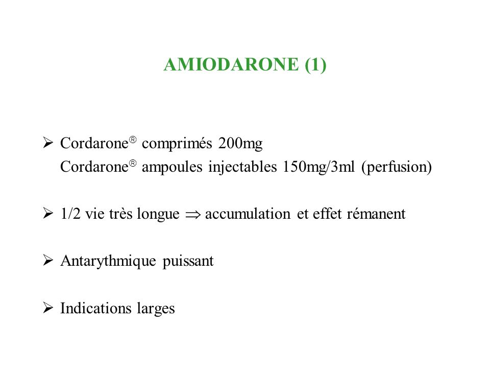 AMIODARONE (1) Cordarone comprimés 200mg Cordarone ampoules injectables 150mg/3ml (perfusion) 1/2 vie très longue accumulation et effet rémanent Antar