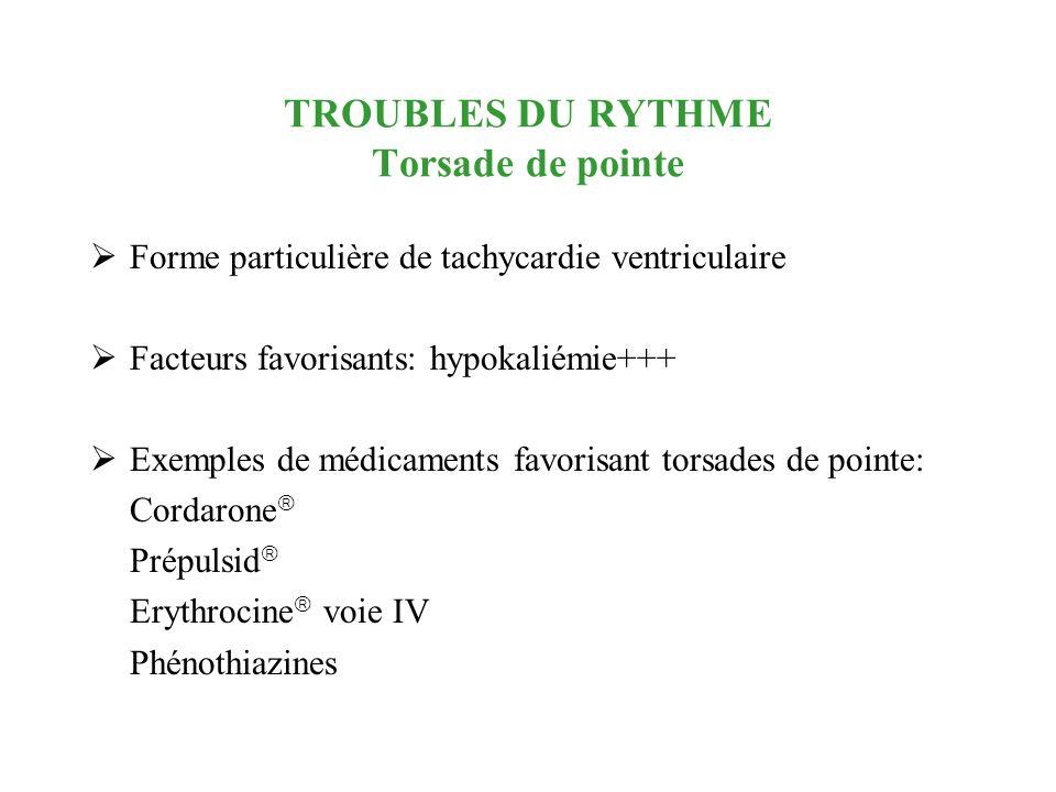 TROUBLES DU RYTHME Torsade de pointe Forme particulière de tachycardie ventriculaire Facteurs favorisants: hypokaliémie+++ Exemples de médicaments fav