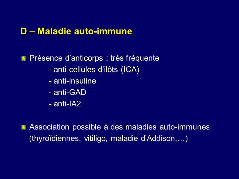 D – Maladie auto-immune Présence danticorps : très fréquente - anti-cellules dilôts (ICA) - anti-insuline - anti-GAD - anti-IA2 Association possible à