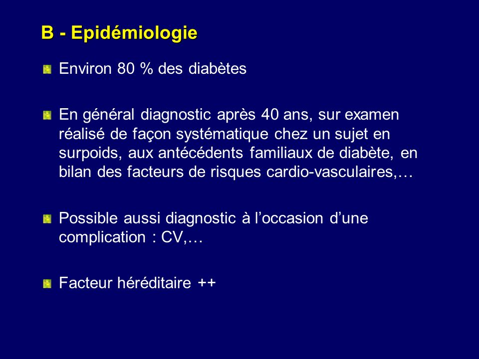 B - Epidémiologie Environ 80 % des diabètes En général diagnostic après 40 ans, sur examen réalisé de façon systématique chez un sujet en surpoids, au