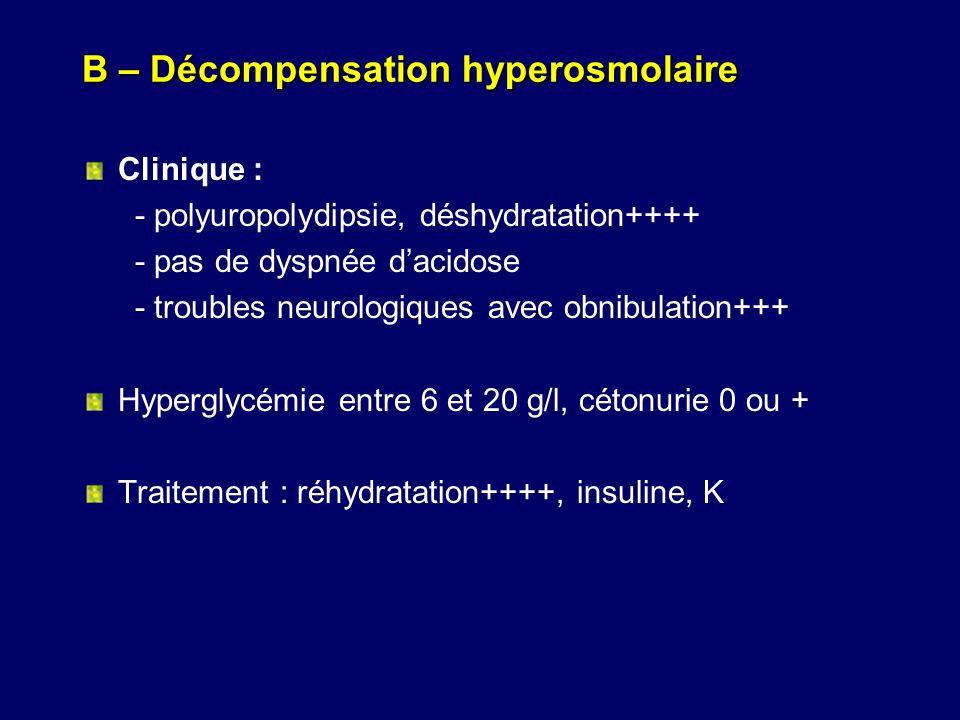 B – Décompensation hyperosmolaire Clinique : - polyuropolydipsie, déshydratation++++ - pas de dyspnée dacidose - troubles neurologiques avec obnibulat