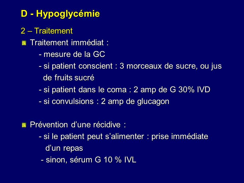 D - Hypoglycémie 2 – Traitement Traitement immédiat : - mesure de la GC - mesure de la GC - si patient conscient : 3 morceaux de sucre, ou jus - si pa