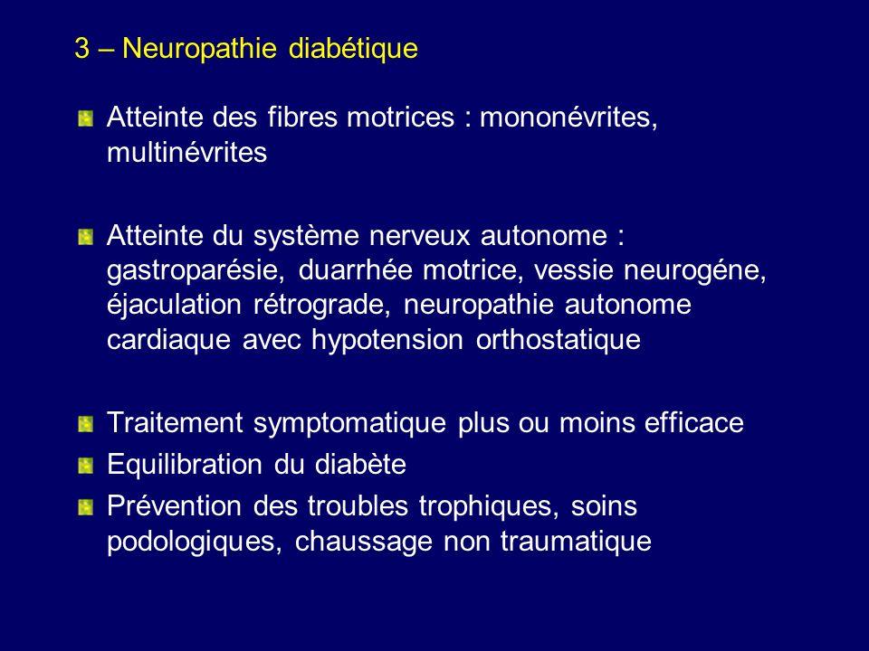 3 – Neuropathie diabétique Atteinte des fibres motrices : mononévrites, multinévrites Atteinte du système nerveux autonome : gastroparésie, duarrhée m
