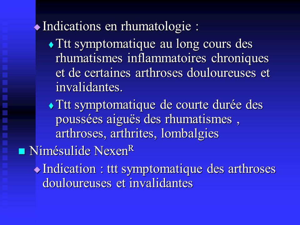 Indications en rhumatologie : Indications en rhumatologie : Ttt symptomatique au long cours des rhumatismes inflammatoires chroniques et de certaines arthroses douloureuses et invalidantes.