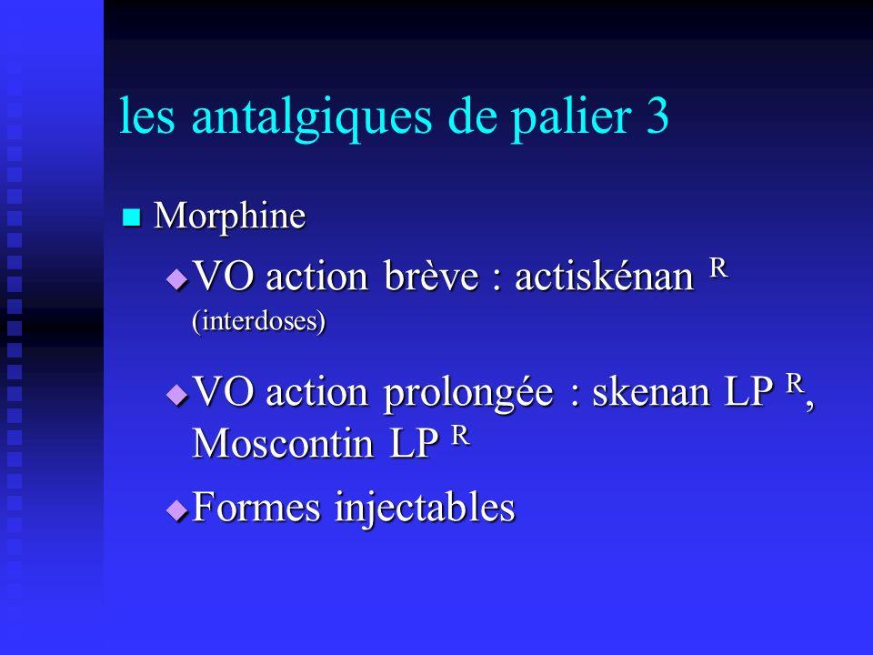 les antalgiques de palier 3 Morphine Morphine VO action brève : actiskénan R (interdoses) VO action brève : actiskénan R (interdoses) VO action prolon