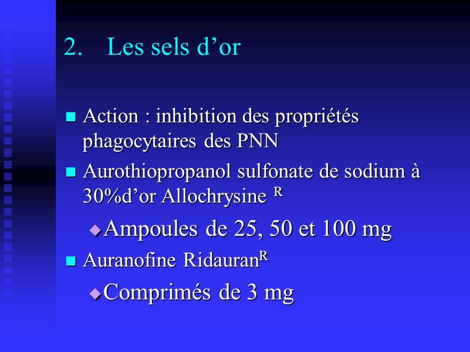 2.Les sels dor Action : inhibition des propriétés phagocytaires des PNN Action : inhibition des propriétés phagocytaires des PNN Aurothiopropanol sulfonate de sodium à 30%dor Allochrysine R Aurothiopropanol sulfonate de sodium à 30%dor Allochrysine R Ampoules de 25, 50 et 100 mg Ampoules de 25, 50 et 100 mg Auranofine Ridauran R Auranofine Ridauran R Comprimés de 3 mg Comprimés de 3 mg