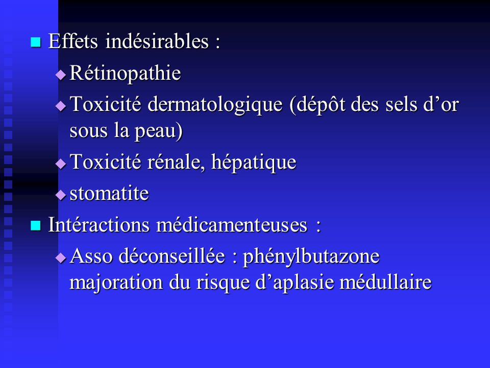 Effets indésirables : Effets indésirables : Rétinopathie Rétinopathie Toxicité dermatologique (dépôt des sels dor sous la peau) Toxicité dermatologiqu
