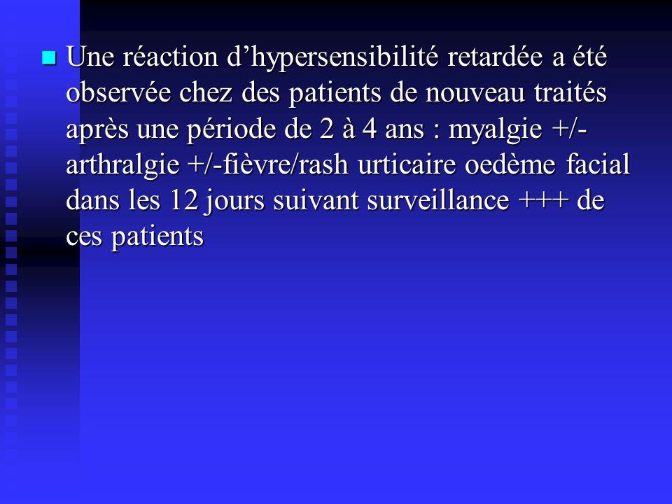 Une réaction dhypersensibilité retardée a été observée chez des patients de nouveau traités après une période de 2 à 4 ans : myalgie +/- arthralgie +/-fièvre/rash urticaire oedème facial dans les 12 jours suivant surveillance +++ de ces patients Une réaction dhypersensibilité retardée a été observée chez des patients de nouveau traités après une période de 2 à 4 ans : myalgie +/- arthralgie +/-fièvre/rash urticaire oedème facial dans les 12 jours suivant surveillance +++ de ces patients