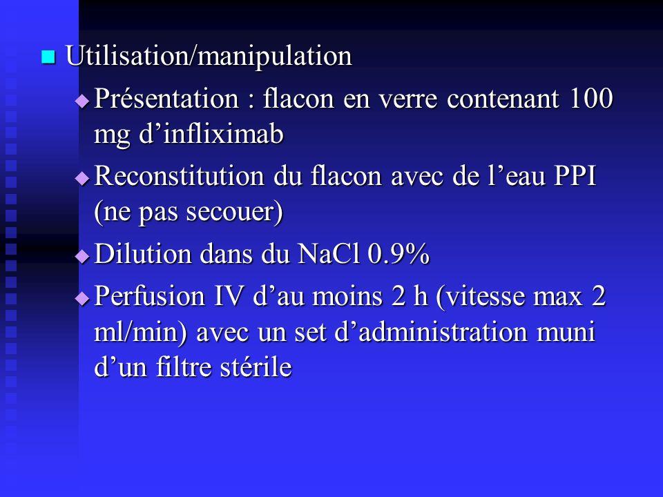Utilisation/manipulation Utilisation/manipulation Présentation : flacon en verre contenant 100 mg dinfliximab Présentation : flacon en verre contenant 100 mg dinfliximab Reconstitution du flacon avec de leau PPI (ne pas secouer) Reconstitution du flacon avec de leau PPI (ne pas secouer) Dilution dans du NaCl 0.9% Dilution dans du NaCl 0.9% Perfusion IV dau moins 2 h (vitesse max 2 ml/min) avec un set dadministration muni dun filtre stérile Perfusion IV dau moins 2 h (vitesse max 2 ml/min) avec un set dadministration muni dun filtre stérile