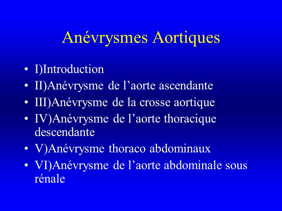 I)Introduction II)Anévrysme de laorte ascendante III)Anévrysme de la crosse aortique IV)Anévrysme de laorte thoracique descendante V)Anévrysme thoraco abdominaux VI)Anévrysme de laorte abdominale sous rénale
