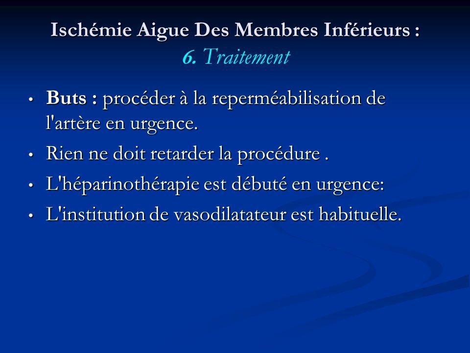 Ischémie Aigue Des Membres Inférieurs : Ischémie Aigue Des Membres Inférieurs : 6. Traitement Buts : procéder à la reperméabilisation de l'artère en u