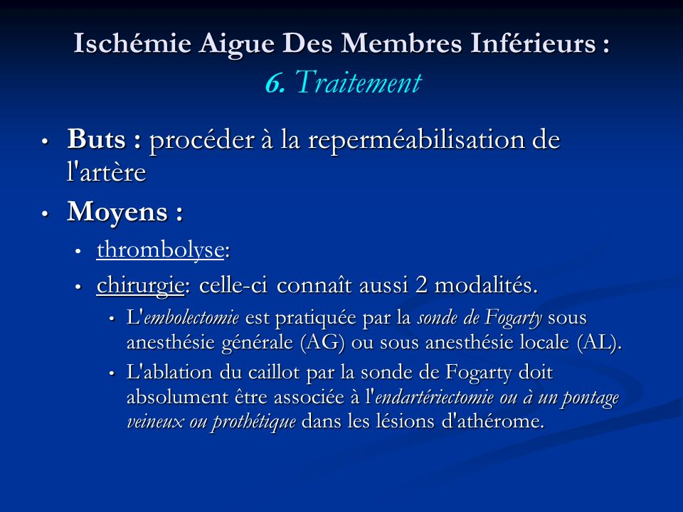 Ischémie Aigue Des Membres Inférieurs : Ischémie Aigue Des Membres Inférieurs : 6. Traitement Buts : procéder à la reperméabilisation de l'artère Buts