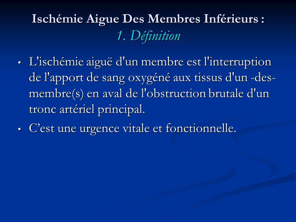 Ischémie Aigue Des Membres Inférieurs : 1. Définition L'ischémie aiguë d'un membre est l'interruption de l'apport de sang oxygéné aux tissus d'un -des