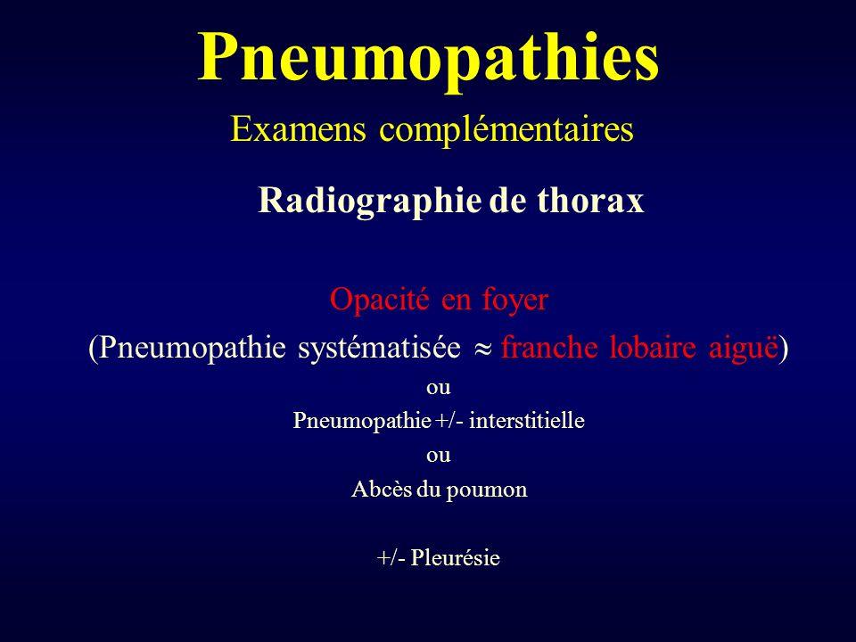 Pneumopathies Radiographie de thorax Opacité en foyer (Pneumopathie systématisée franche lobaire aiguë) ou Pneumopathie +/- interstitielle ou Abcès du