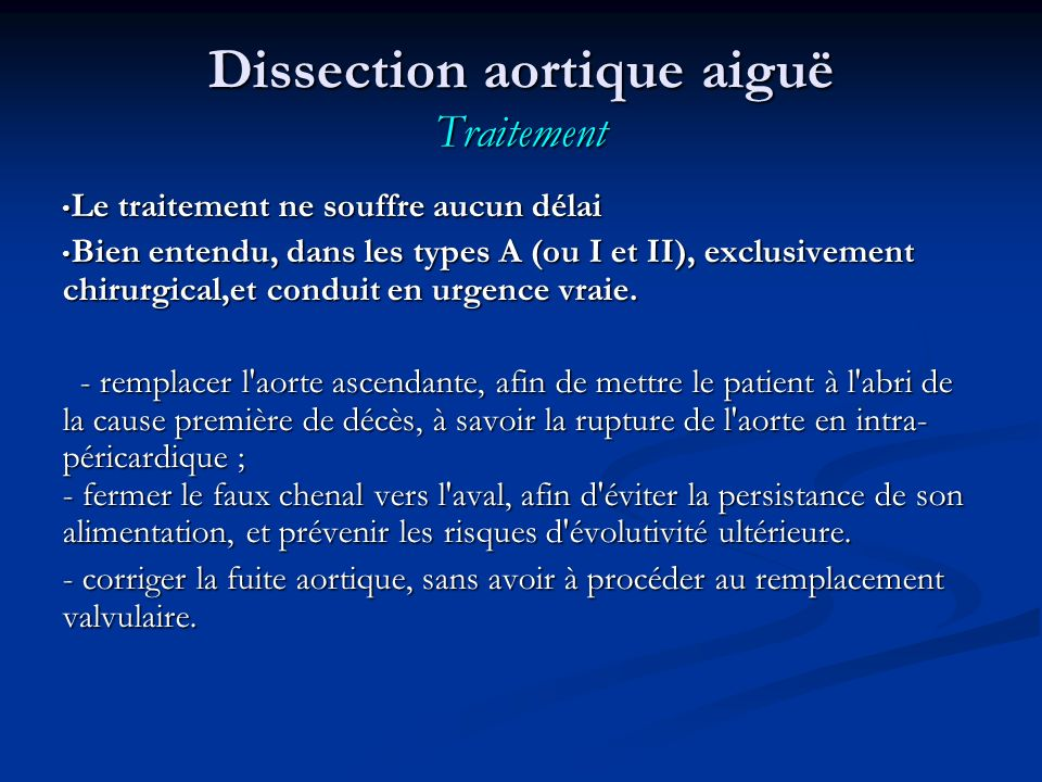 Dissection aortique aiguë Traitement Le traitement ne souffre aucun délai Le traitement ne souffre aucun délai Bien entendu, dans les types A (ou I et II), exclusivement chirurgical,et conduit en urgence vraie.