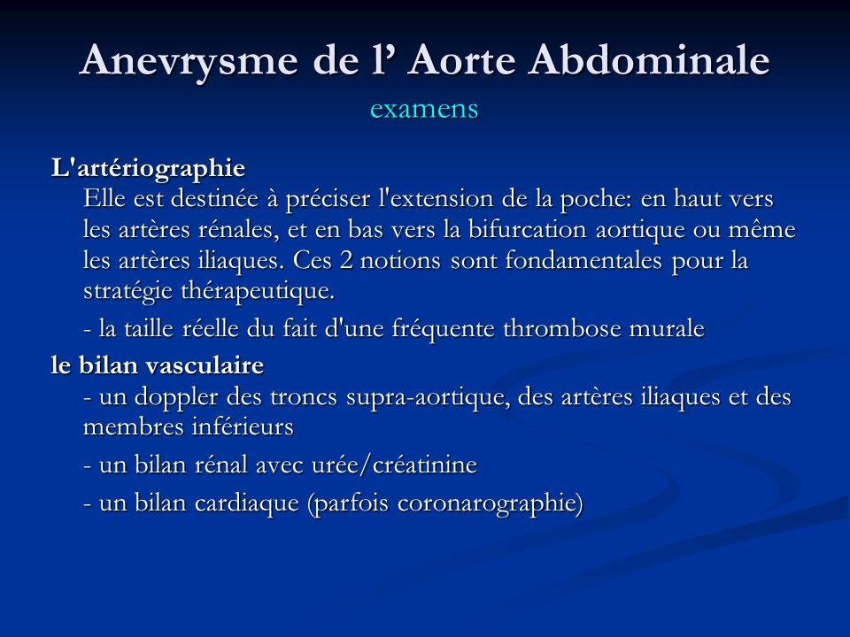 Anevrysme de l Aorte Abdominale examens L artériographie Elle est destinée à préciser l extension de la poche: en haut vers les artères rénales, et en bas vers la bifurcation aortique ou même les artères iliaques.