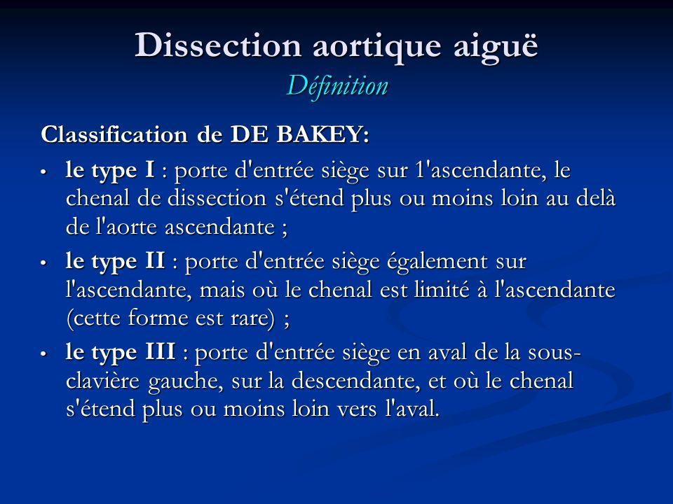 Classification de DE BAKEY: le type I : porte d entrée siège sur 1 ascendante, le chenal de dissection s étend plus ou moins loin au delà de l aorte ascendante ; le type I : porte d entrée siège sur 1 ascendante, le chenal de dissection s étend plus ou moins loin au delà de l aorte ascendante ; le type II : porte d entrée siège également sur l ascendante, mais où le chenal est limité à l ascendante (cette forme est rare) ; le type II : porte d entrée siège également sur l ascendante, mais où le chenal est limité à l ascendante (cette forme est rare) ; le type III : porte d entrée siège en aval de la sous- clavière gauche, sur la descendante, et où le chenal s étend plus ou moins loin vers l aval.
