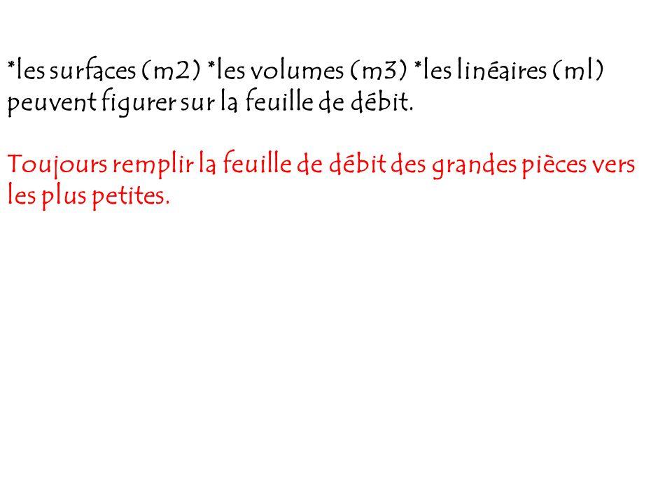 *les surfaces (m2) *les volumes (m3) *les linéaires (ml) peuvent figurer sur la feuille de débit. Toujours remplir la feuille de débit des grandes piè